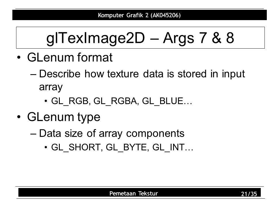 Komputer Grafik 2 (AK045206) Pemetaan Tekstur 21/35 glTexImage2D – Args 7 & 8 GLenum format –Describe how texture data is stored in input array GL_RGB, GL_RGBA, GL_BLUE… GLenum type –Data size of array components GL_SHORT, GL_BYTE, GL_INT…