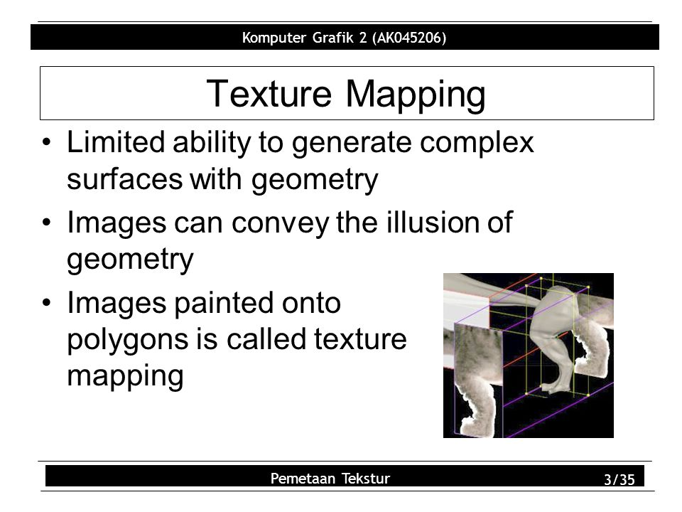 Komputer Grafik 2 (AK045206) Pemetaan Tekstur 3/35 Texture Mapping Limited ability to generate complex surfaces with geometry Images can convey the illusion of geometry Images painted onto polygons is called texture mapping