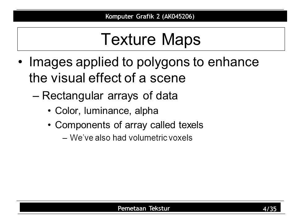 Komputer Grafik 2 (AK045206) Pemetaan Tekstur 25/35 gluScaleImage() Alters the size of an image to meet the 2 m size requirement of OpenGL –Scaling performed by linear and box filtering glCopyTexImage2D() Use current frame buffer contents as texture Copy frame buffer to named texture location