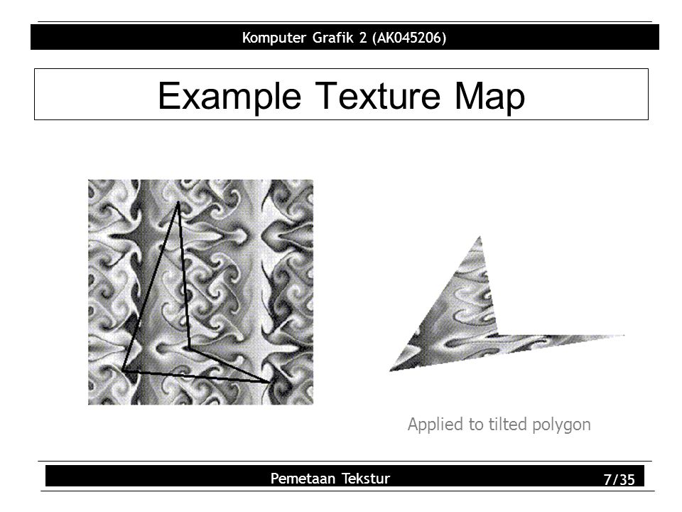 Komputer Grafik 2 (AK045206) Pemetaan Tekstur 18/35 glTexImage2D – Arg 2 GLint level –Used for Level of Detail (LOD) –LOD stores multiple versions of texture that can be used at runtime (set of sizes) –Runtime algorithms select appropriate version of texture Pixel size of polygon used to select best texture Eliminates need for error-prone filtering algorithms