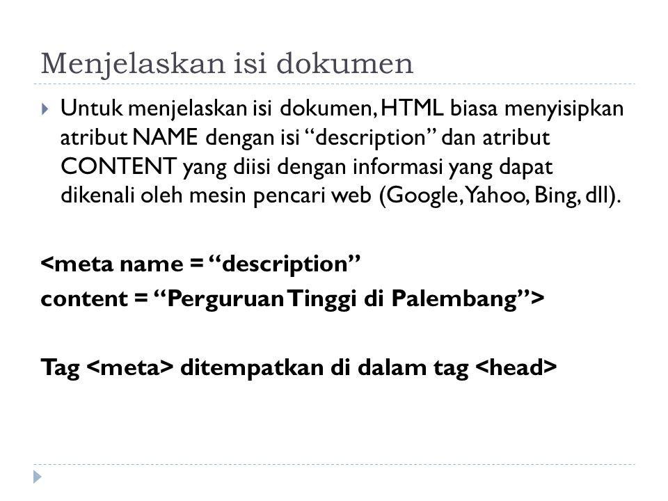 Menjelaskan isi dokumen  Untuk menjelaskan isi dokumen, HTML biasa menyisipkan atribut NAME dengan isi description dan atribut CONTENT yang diisi dengan informasi yang dapat dikenali oleh mesin pencari web (Google, Yahoo, Bing, dll).