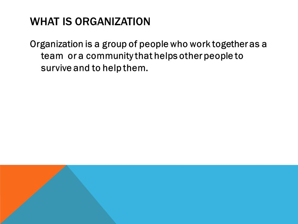 WHAT IS ORGANIZATION Organization is a group of people who work together as a team or a community that helps other people to survive and to help them.