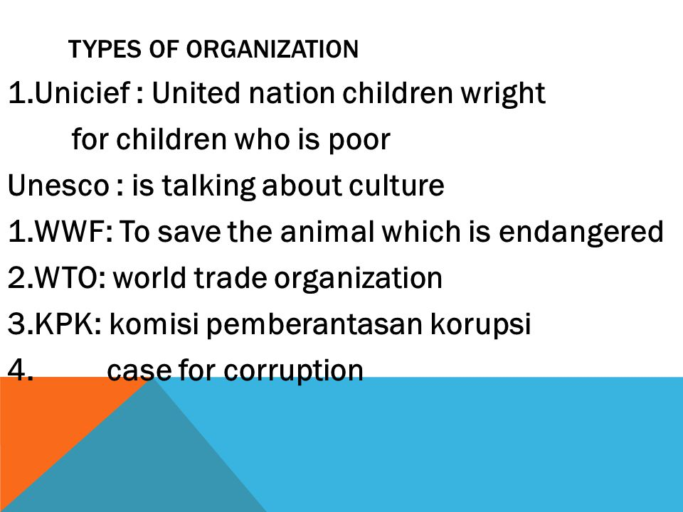 TYPES OF ORGANIZATION 1.Unicief : United nation children wright for children who is poor Unesco : is talking about culture 1.WWF: To save the animal which is endangered 2.WTO: world trade organization 3.KPK: komisi pemberantasan korupsi 4.