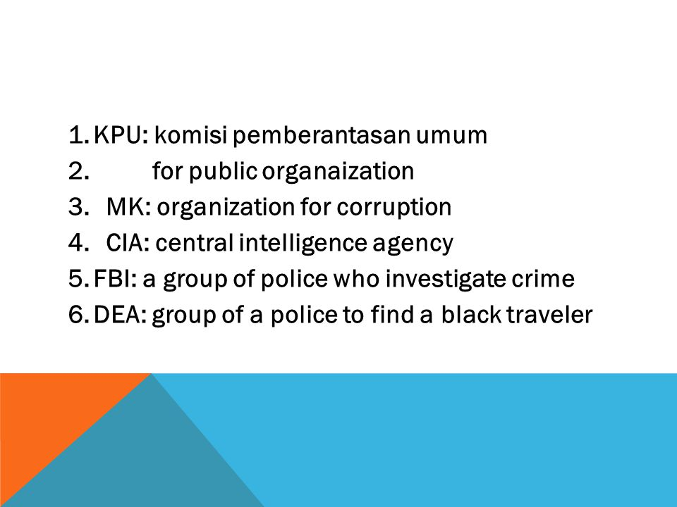 1.KPU: komisi pemberantasan umum 2. for public organaization 3.MK: organization for corruption 4.CIA: central intelligence agency 5.FBI: a group of po