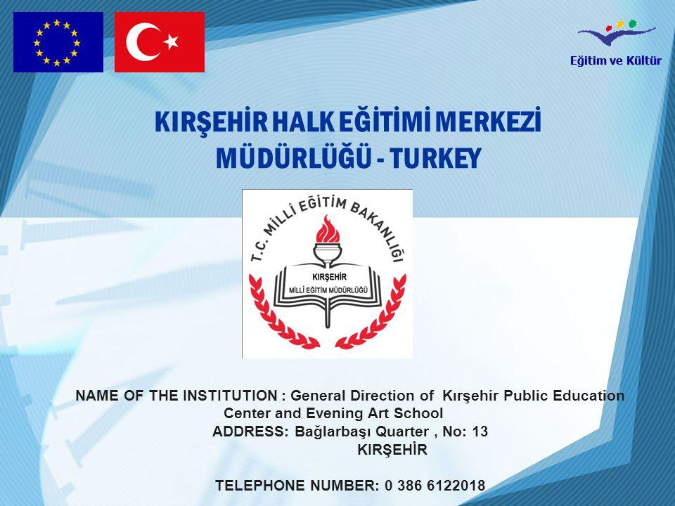 Eğitim ve Kültür NAME OF THE INSTITUTION : General Direction of Kırşehir Public Education Center and Evening Art School ADDRESS: Bağlarbaşı Quarter, No: 13 KIRŞEHİR TELEPHONE NUMBER: 0 386 6122018 KIRŞEHİR HALK EĞİTİMİ MERKEZİ MÜDÜRLÜĞÜ - TURKEY