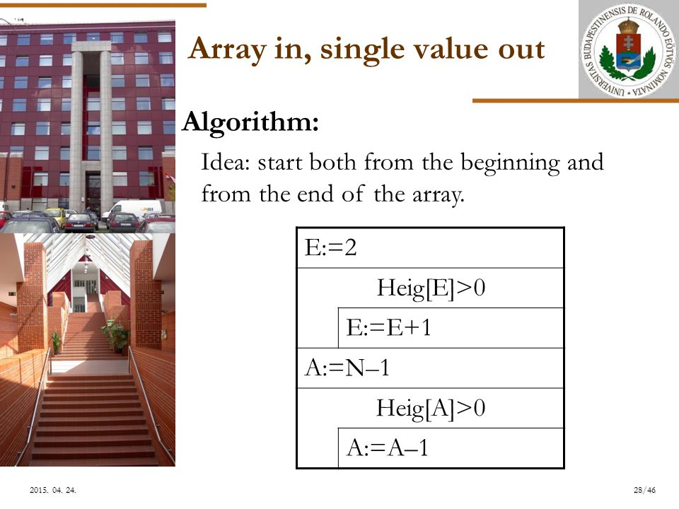 ELTE Array in, single value out E:=2 Heig[E]>0 E:=E+1 A:=N–1 Heig[A]>0 A:=A–1 Algorithm: Idea: start both from the beginning and from the end of the array.