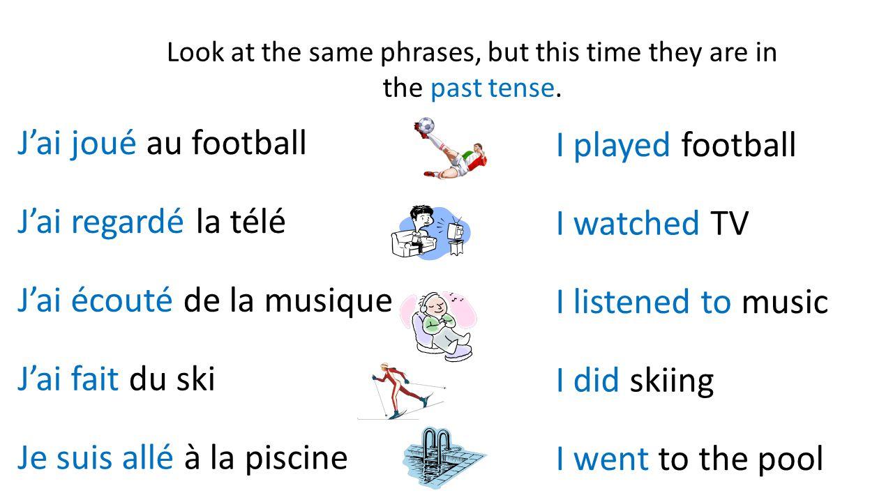Look at the same phrases, but this time they are in the past tense. J'ai joué au football J'ai fait du ski J'ai écouté de la musique J'ai regardé la t