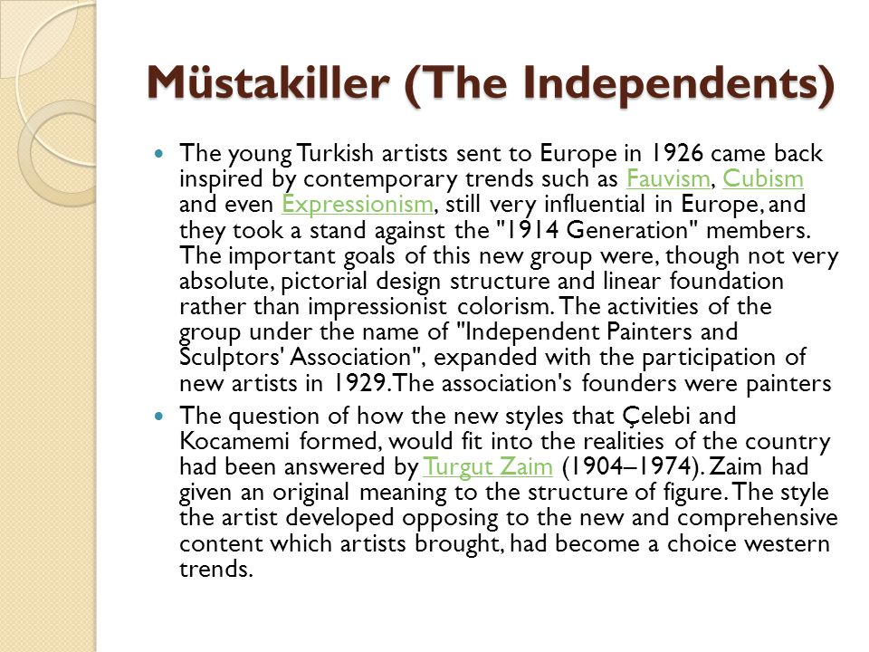 Müstakiller (The Independents) The young Turkish artists sent to Europe in 1926 came back inspired by contemporary trends such as Fauvism, Cubism and even Expressionism, still very influential in Europe, and they took a stand against the 1914 Generation members.