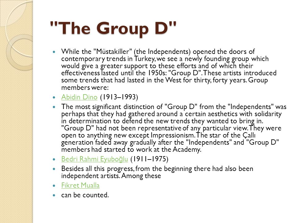 The Group D While the Müstakiller (the Independents) opened the doors of contemporary trends in Turkey, we see a newly founding group which would give a greater support to these efforts and of which their effectiveness lasted until the 1950s: Group D .