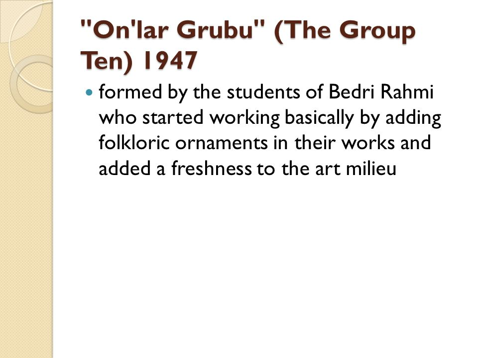 On lar Grubu (The Group Ten) 1947 formed by the students of Bedri Rahmi who started working basically by adding folkloric ornaments in their works and added a freshness to the art milieu