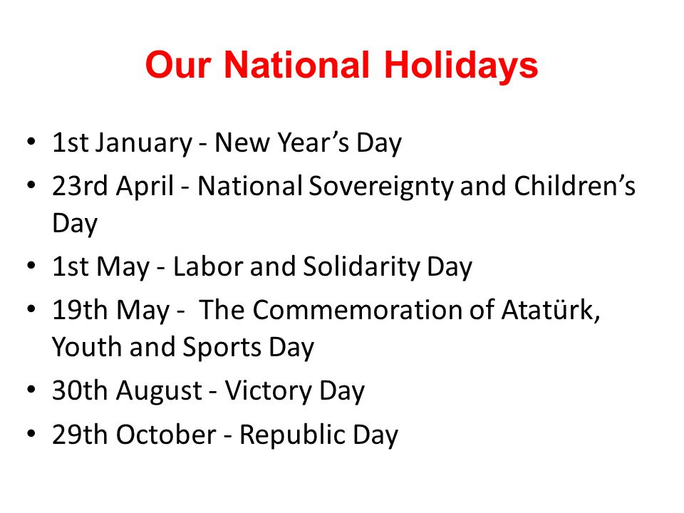 Our National Holidays 1st January - New Year's Day 23rd April - National Sovereignty and Children's Day 1st May - Labor and Solidarity Day 19th May - The Commemoration of Atatürk, Youth and Sports Day 30th August - Victory Day 29th October - Republic Day