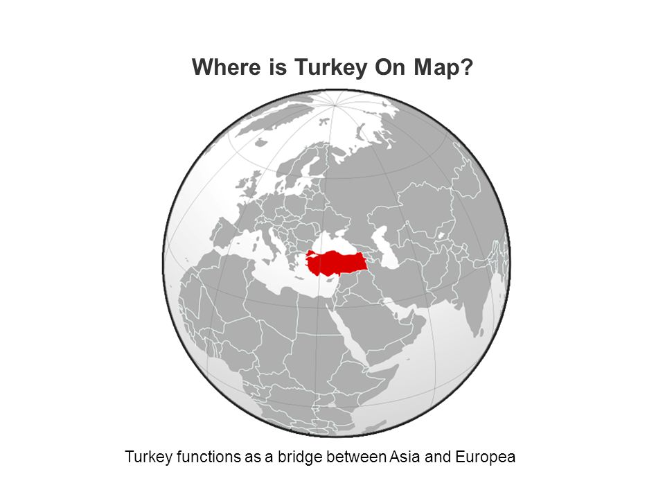 Where is Turkey On Map? Turkey functions as a bridge between Asia and Europea