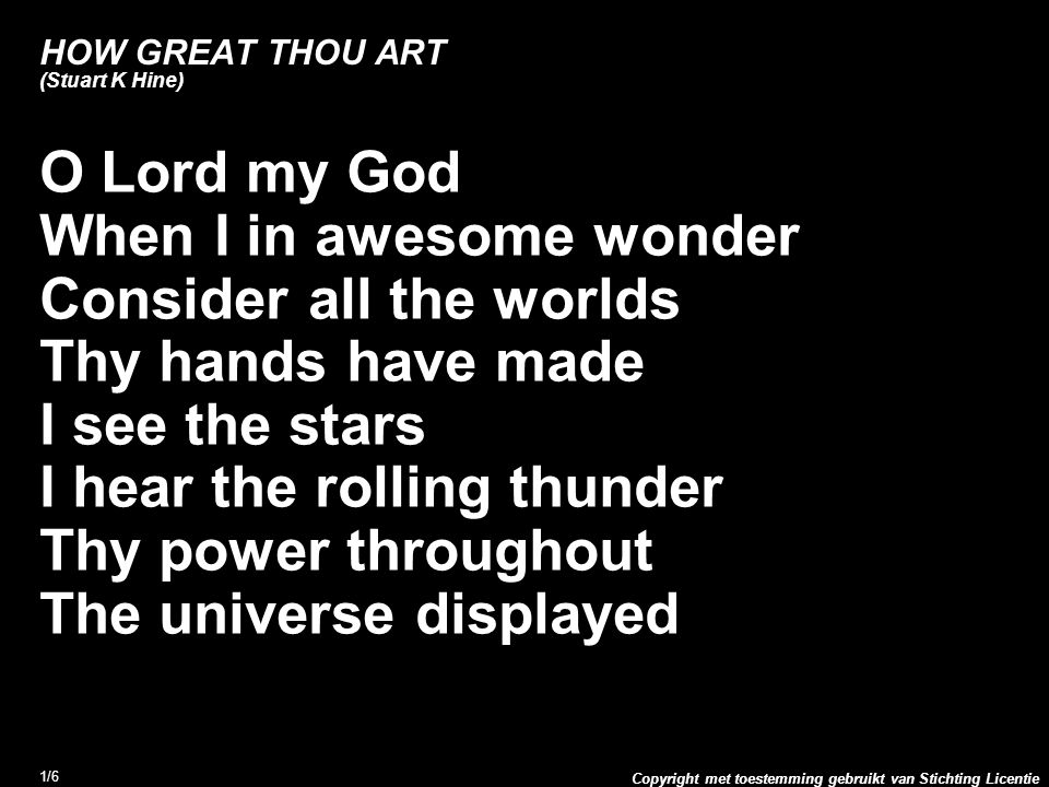 Copyright met toestemming gebruikt van Stichting Licentie 1/6 HOW GREAT THOU ART (Stuart K Hine) O Lord my God When I in awesome wonder Consider all the worlds Thy hands have made I see the stars I hear the rolling thunder Thy power throughout The universe displayed