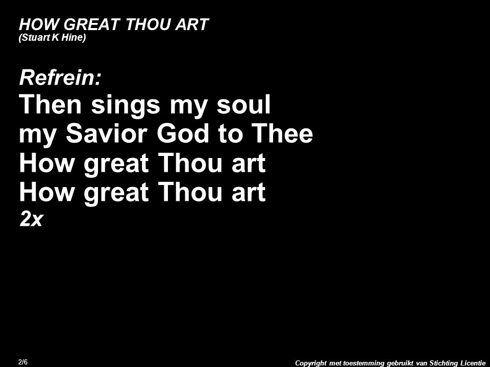 Copyright met toestemming gebruikt van Stichting Licentie 2/6 HOW GREAT THOU ART (Stuart K Hine) Refrein: Then sings my soul my Savior God to Thee How great Thou art 2x
