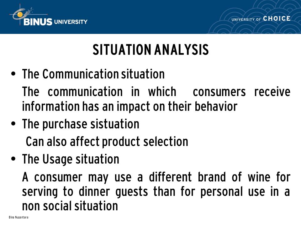Bina Nusantara SITUATION ANALYSIS The Communication situation The communication in which consumers receive information has an impact on their behavior The purchase sistuation Can also affect product selection The Usage situation A consumer may use a different brand of wine for serving to dinner guests than for personal use in a non social situation