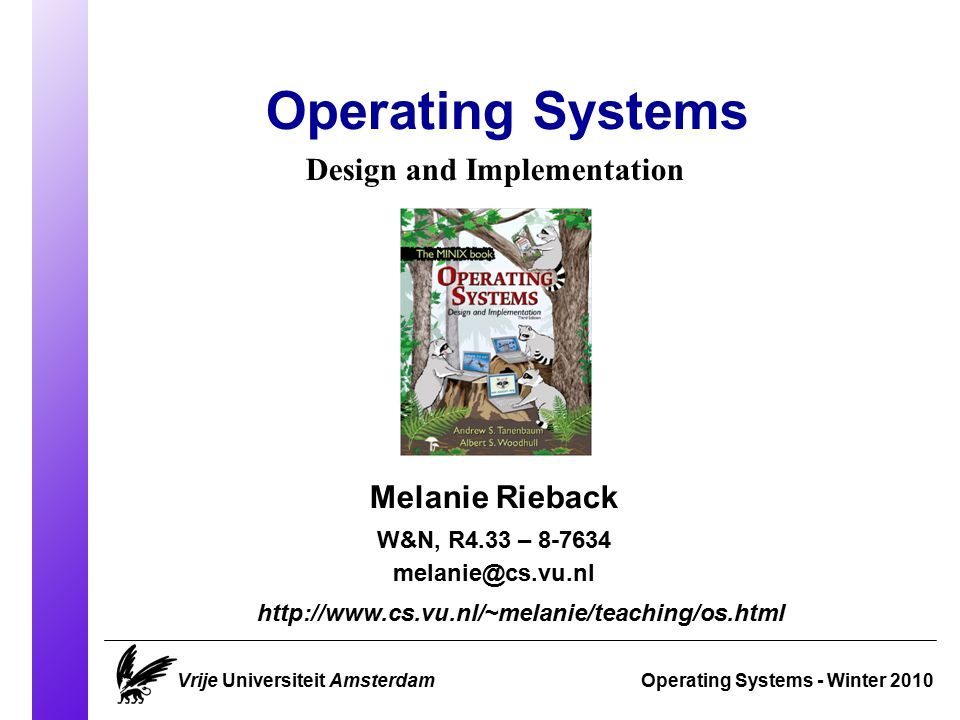 Course Overview Operating Systems 2010 Vrije Universiteit AmsterdamSlide 1 Classes are in: Q1.12 on Wednesdays 13:30-15:15 C6.23 on Fridays 13:30-15:15 Examination: Wednesday March 24 15:15-18:00 (Q1.05) Wednesday June 9 18:30-21:15