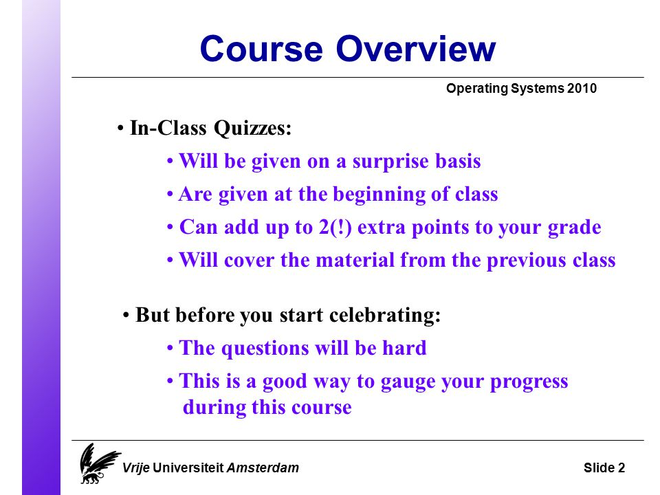 Course Overview Operating Systems 2010 Vrije Universiteit AmsterdamSlide 2 In-Class Quizzes: Will be given on a surprise basis Are given at the beginning of class Can add up to 2(!) extra points to your grade But before you start celebrating: The questions will be hard This is a good way to gauge your progress during this course Will cover the material from the previous class