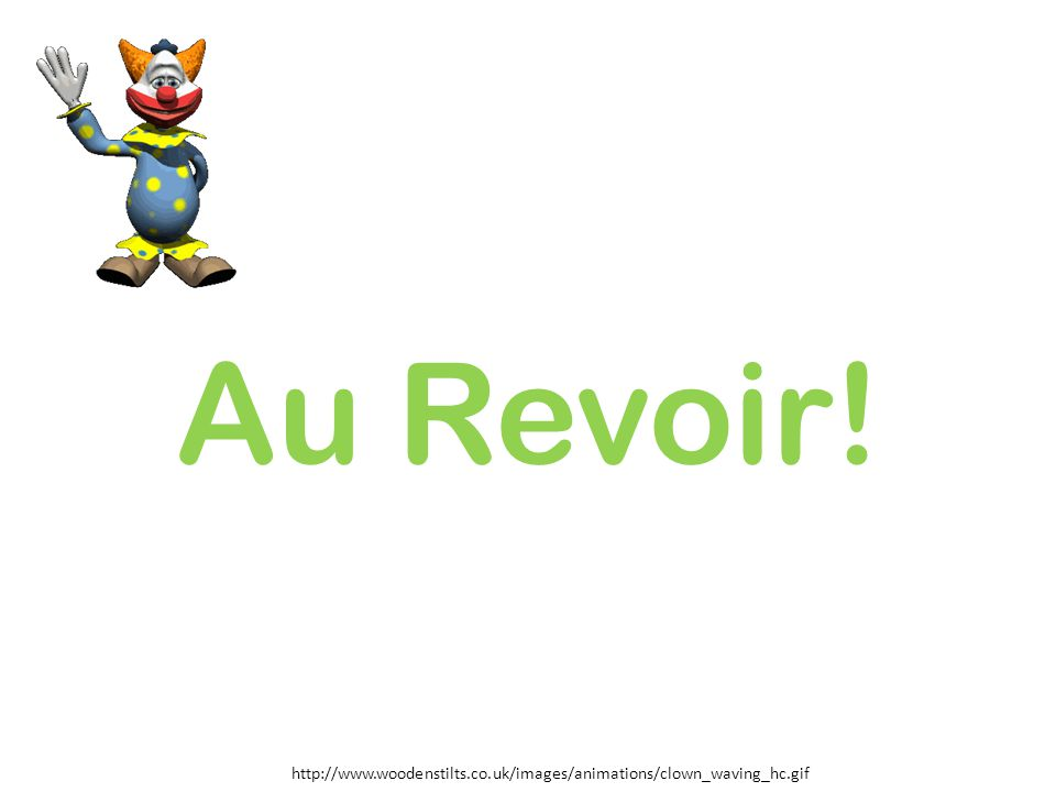 Au Revoir! http://www.woodenstilts.co.uk/images/animations/clown_waving_hc.gif