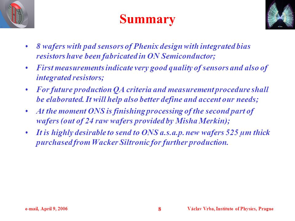 e-mail, April 9, 2006Václav Vrba, Institute of Physics, Prague 8 Summary 8 wafers with pad sensors of Phenix design with integrated bias resistors have been fabricated in ON Semiconductor; First measurements indicate very good quality of sensors and also of integrated resistors; For future production QA criteria and measurement procedure shall be elaborated.