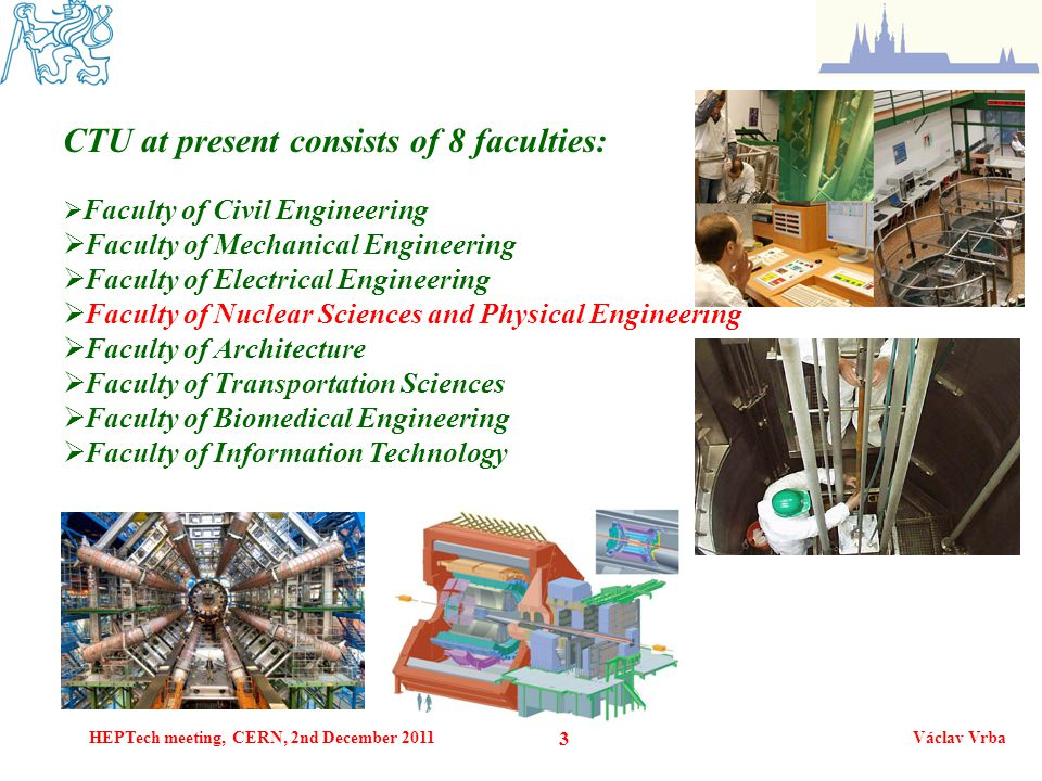 HEPTech meeting, CERN, 2nd December 2011Václav Vrba 3 CTU at present consists of 8 faculties:  Faculty of Civil Engineering  Faculty of Mechanical E
