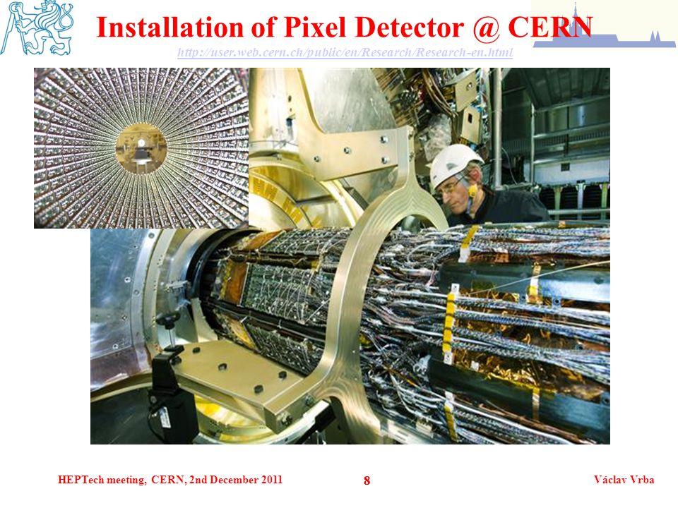 HEPTech meeting, CERN, 2nd December 2011Václav Vrba 88 Installation of Pixel Detector @ CERN http://user.web.cern.ch/public/en/Research/Research-en.html http://user.web.cern.ch/public/en/Research/Research-en.html