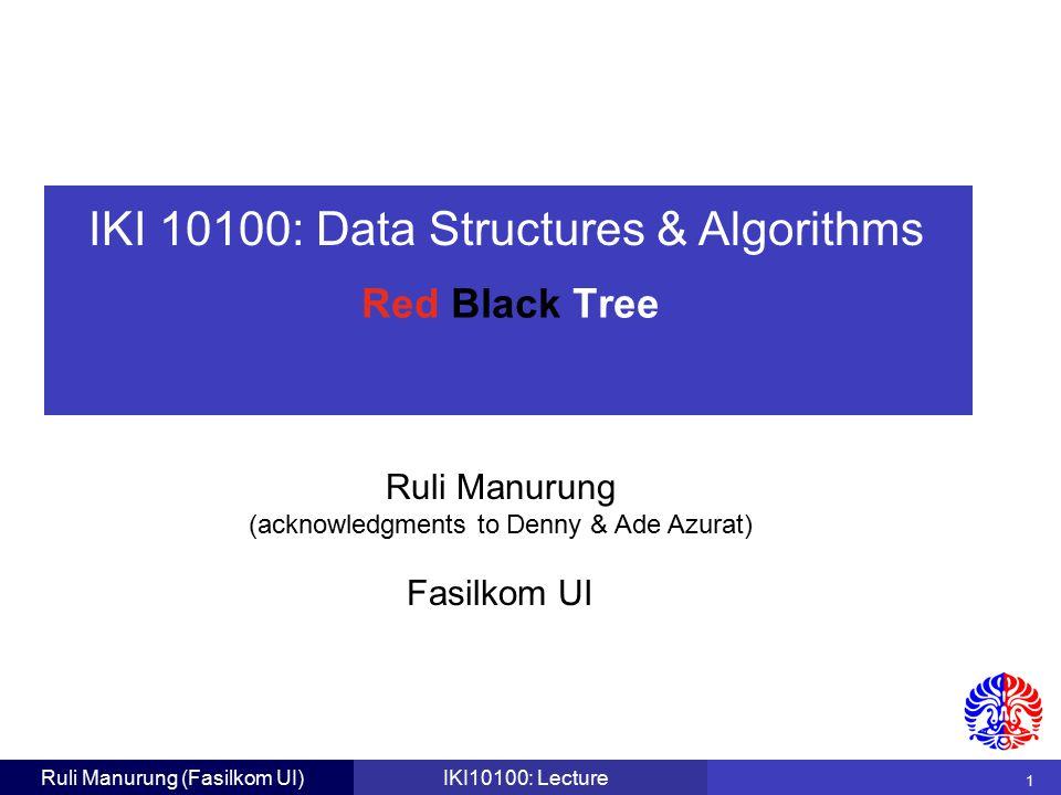 IKI 10100: Data Structures & Algorithms Ruli Manurung (acknowledgments to Denny & Ade Azurat) 1 Fasilkom UI Ruli Manurung (Fasilkom UI)IKI10100: Lecture Red Black Tree