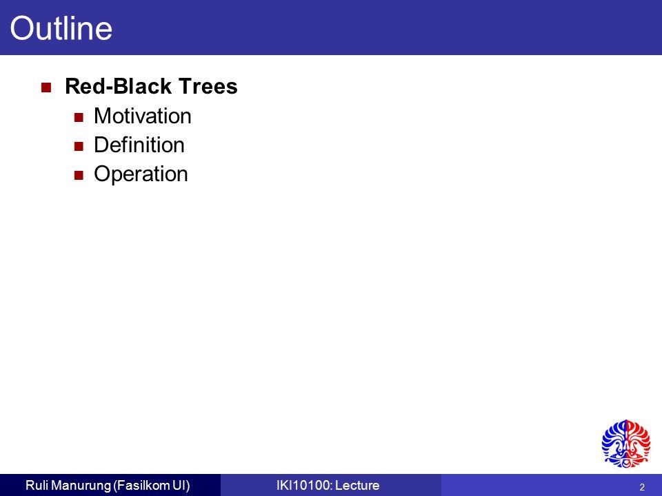2 Ruli Manurung (Fasilkom UI)IKI10100: Lecture Red-Black Trees Motivation Definition Operation Outline