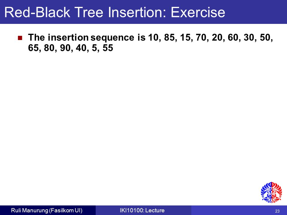 23 Ruli Manurung (Fasilkom UI)IKI10100: Lecture Red-Black Tree Insertion: Exercise The insertion sequence is 10, 85, 15, 70, 20, 60, 30, 50, 65, 80, 90, 40, 5, 55