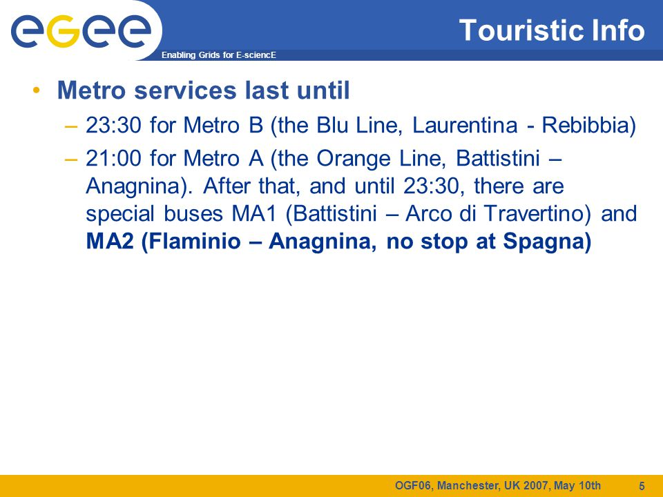 Enabling Grids for E-sciencE OGF06, Manchester, UK 2007, May 10th 5 Touristic Info Metro services last until –23:30 for Metro B (the Blu Line, Laurent