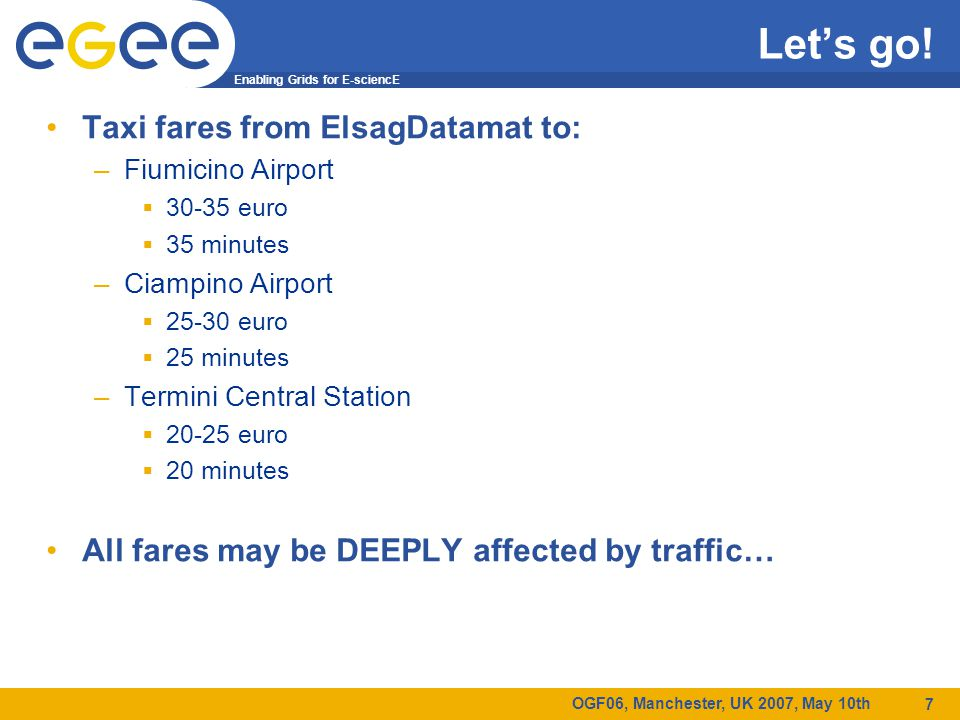 Enabling Grids for E-sciencE OGF06, Manchester, UK 2007, May 10th 7 Let's go! Taxi fares from ElsagDatamat to: –Fiumicino Airport  30-35 euro  35 mi