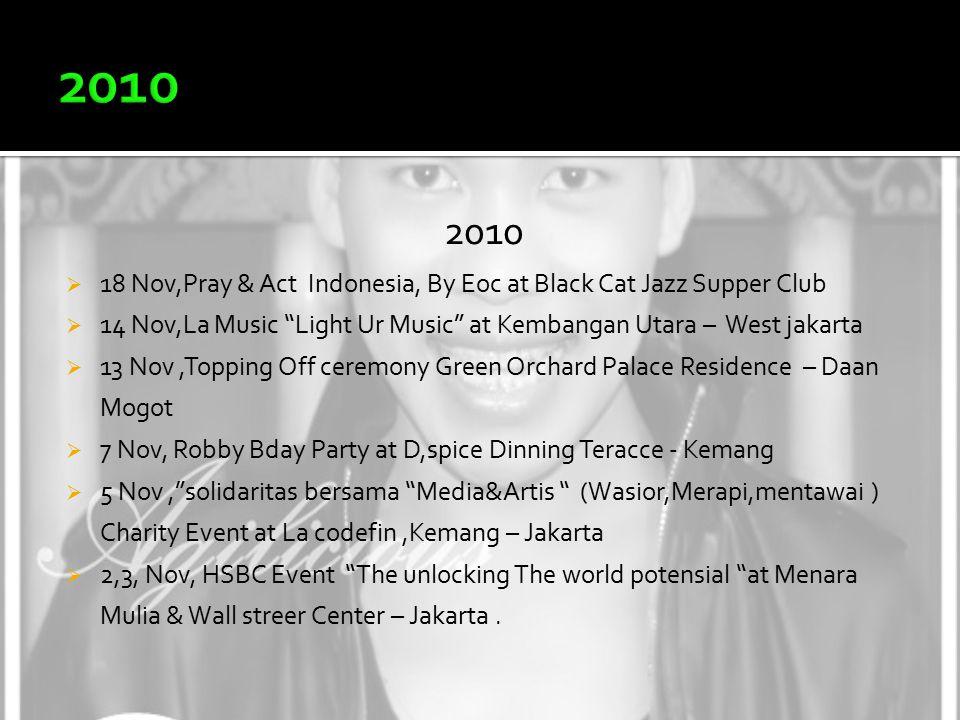 2010  18 Nov,Pray & Act Indonesia, By Eoc at Black Cat Jazz Supper Club  14 Nov,La Music Light Ur Music at Kembangan Utara – West jakarta  13 Nov,Topping Off ceremony Green Orchard Palace Residence – Daan Mogot  7 Nov, Robby Bday Party at D,spice Dinning Teracce - Kemang  5 Nov, solidaritas bersama Media&Artis (Wasior,Merapi,mentawai ) Charity Event at La codefin,Kemang – Jakarta  2,3, Nov, HSBC Event The unlocking The world potensial at Menara Mulia & Wall streer Center – Jakarta.