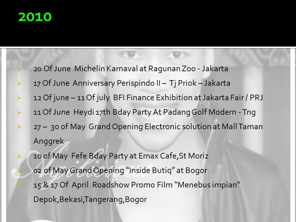  20 Of June Michelin Karnaval at Ragunan Zoo - Jakarta  17 Of June Anniversary Perispindo II – Tj Priok – Jakarta  12 Of june – 11 Of july BFI Finance Exhibition at Jakarta Fair / PRJ  11 Of June Heydi 17th Bday Party At Padang Golf Modern - Tng  27 – 30 of May Grand Opening Electronic solution at Mall Taman Anggrek  10 of May Fefe Bday Party at Emax Cafe,St Moriz  02 of May Grand Opening Inside Butiq at Bogor  15 & 17 Of April Roadshow Promo Film Menebus impian Depok,Bekasi,Tangerang,Bogor