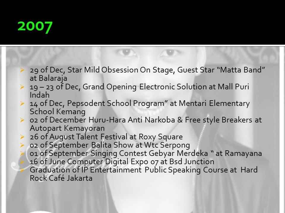  29 of Dec, Star Mild Obsession On Stage, Guest Star Matta Band at Balaraja  19 – 23 of Dec, Grand Opening Electronic Solution at Mall Puri Indah  14 of Dec, Pepsodent School Program at Mentari Elementary School Kemang  02 of December Huru-Hara Anti Narkoba & Free style Breakers at Autopart Kemayoran  26 of August Talent Festival at Roxy Square  02 of September Balita Show at Wtc Serpong  01 of September Singing Contest Gebyar Merdeka at Ramayana  16 of June Computer Digital Expo 07 at Bsd Junction  Graduation of IP Entertainment Public Speaking Course at Hard Rock Café Jakarta