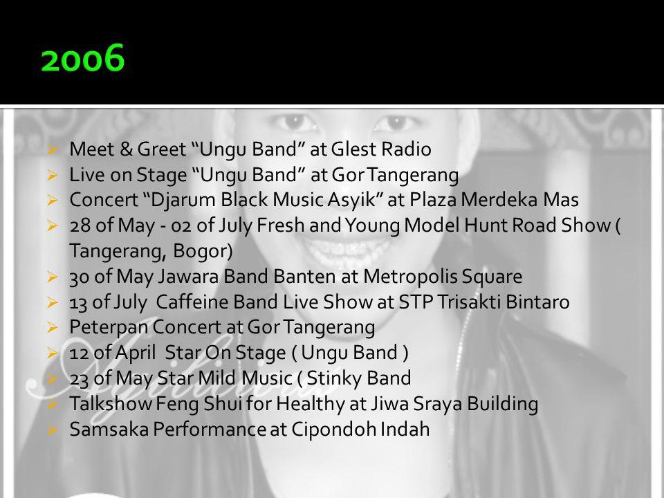  Meet & Greet Ungu Band at Glest Radio  Live on Stage Ungu Band at Gor Tangerang  Concert Djarum Black Music Asyik at Plaza Merdeka Mas  28 of May - 02 of July Fresh and Young Model Hunt Road Show ( Tangerang, Bogor)  30 of May Jawara Band Banten at Metropolis Square  13 of July Caffeine Band Live Show at STP Trisakti Bintaro  Peterpan Concert at Gor Tangerang  12 of April Star On Stage ( Ungu Band )  23 of May Star Mild Music ( Stinky Band  Talkshow Feng Shui for Healthy at Jiwa Sraya Building  Samsaka Performance at Cipondoh Indah