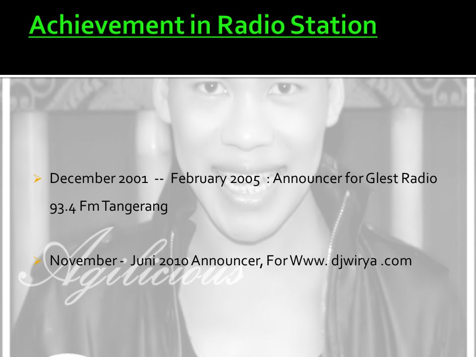  December 2001 -- February 2005 : Announcer for Glest Radio 93.4 Fm Tangerang  November - Juni 2010 Announcer, For Www. djwirya.com