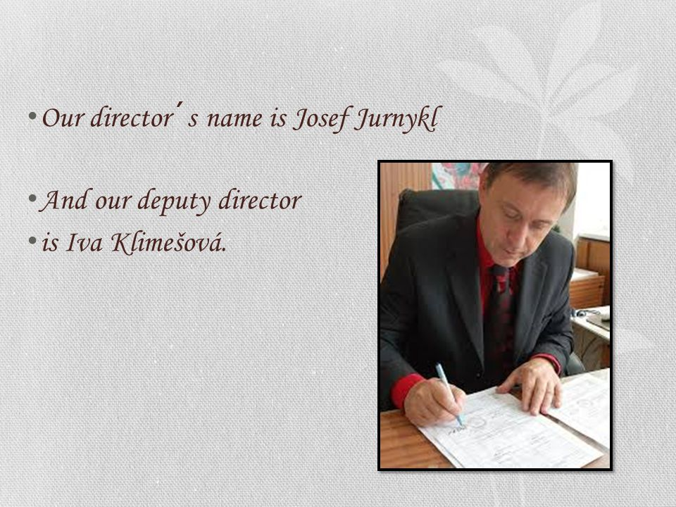 Our director´s name is Josef Jurnykl And our deputy director is Iva Klimešová.