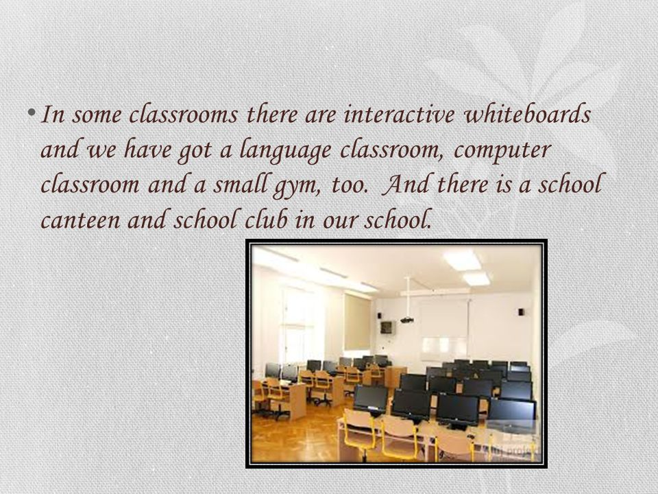 In some classrooms there are interactive whiteboards and we have got a language classroom, computer classroom and a small gym, too. And there is a sch