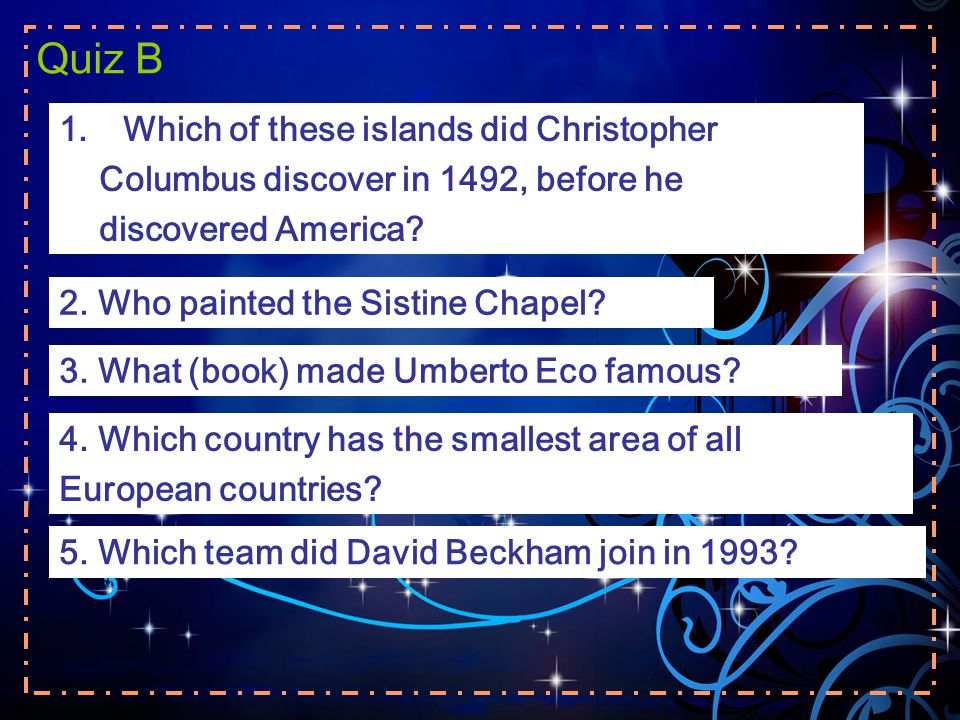 Quiz B 1.Which of these islands did Christopher Columbus discover in 1492, before he discovered America? 2. Who painted the Sistine Chapel? 3. What (b