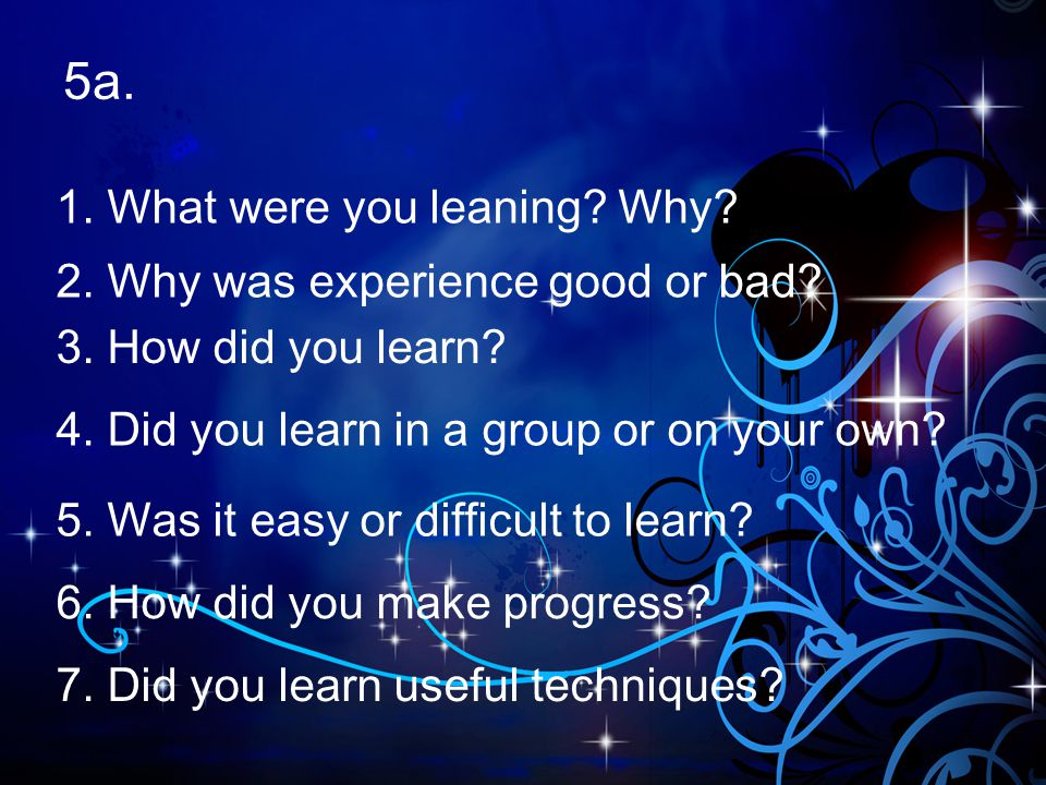 5a. 1. What were you leaning? Why? 2. Why was experience good or bad? 3. How did you learn? 4. Did you learn in a group or on your own? 5. Was it easy