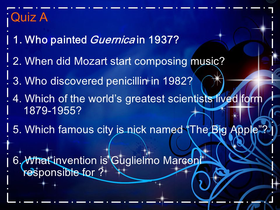 Quiz A 2. When did Mozart start composing music? 3. Who discovered penicillin in 1982? 4. Which of the world's greatest scientists lived form 1879-195