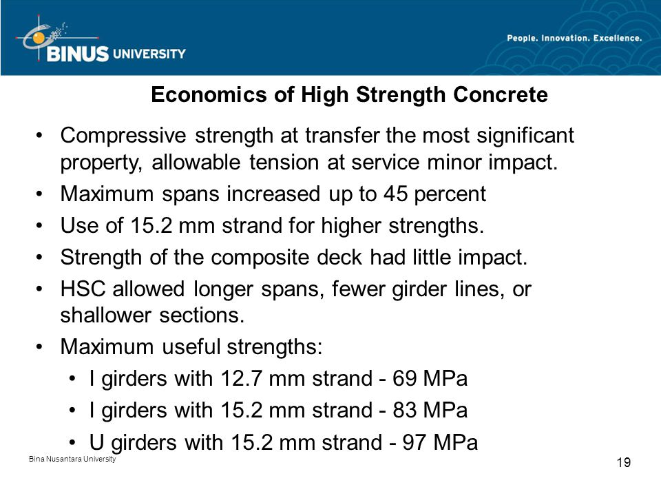 Bina Nusantara University 19 Economics of High Strength Concrete Compressive strength at transfer the most significant property, allowable tension at service minor impact.