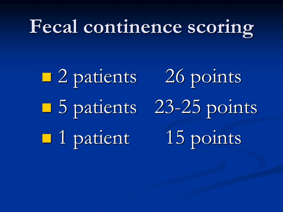 Fecal continence scoring 2 patients 26 points 2 patients 26 points 5 patients23-25 points 5 patients23-25 points 1 patient 15 points 1 patient 15 poin
