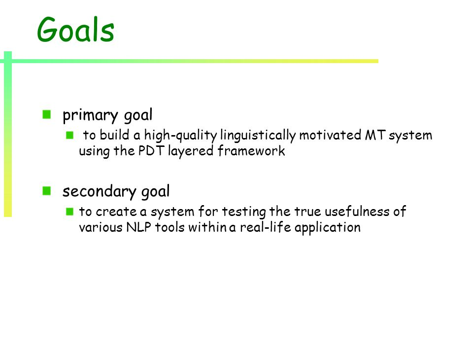 Goals primary goal to build a high-quality linguistically motivated MT system using the PDT layered framework secondary goal to create a system for testing the true usefulness of various NLP tools within a real-life application