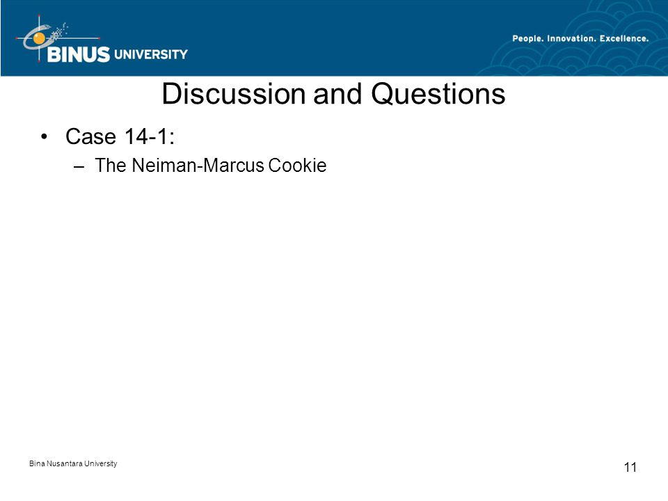 Bina Nusantara University 11 Discussion and Questions Case 14-1: –The Neiman-Marcus Cookie