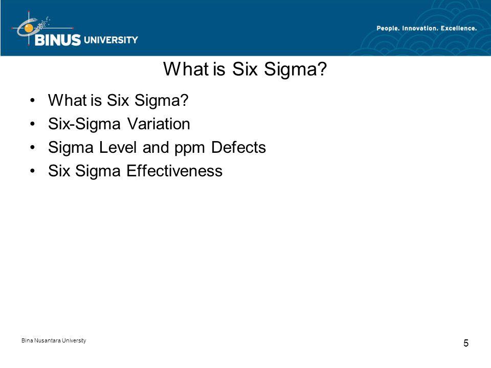 Bina Nusantara University 5 What is Six Sigma? Six-Sigma Variation Sigma Level and ppm Defects Six Sigma Effectiveness