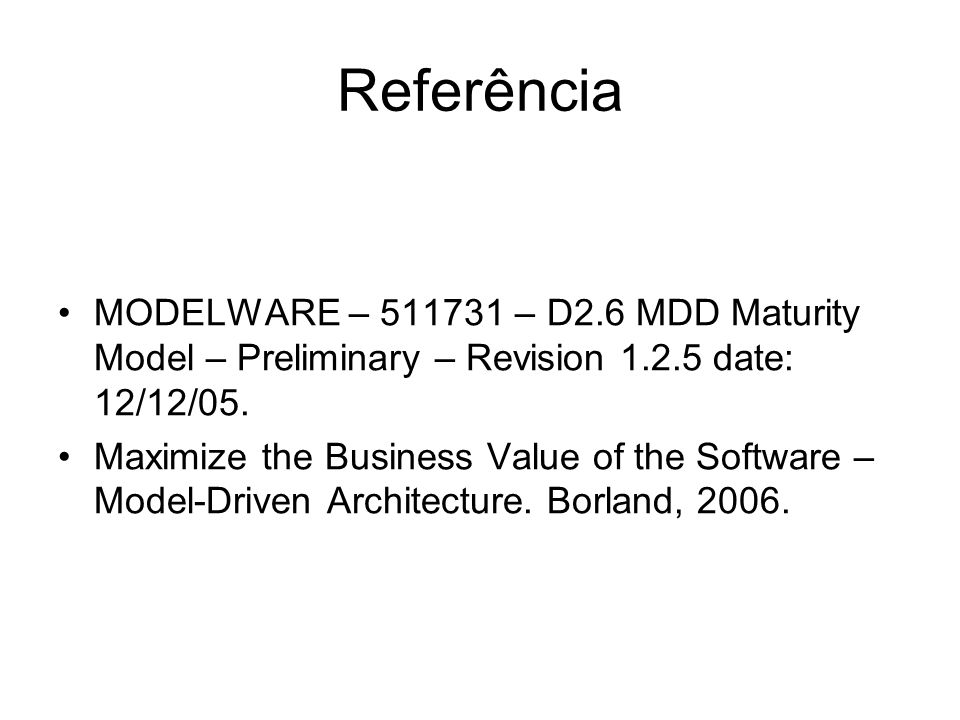 Referência MODELWARE – 511731 – D2.6 MDD Maturity Model – Preliminary – Revision 1.2.5 date: 12/12/05. Maximize the Business Value of the Software – M