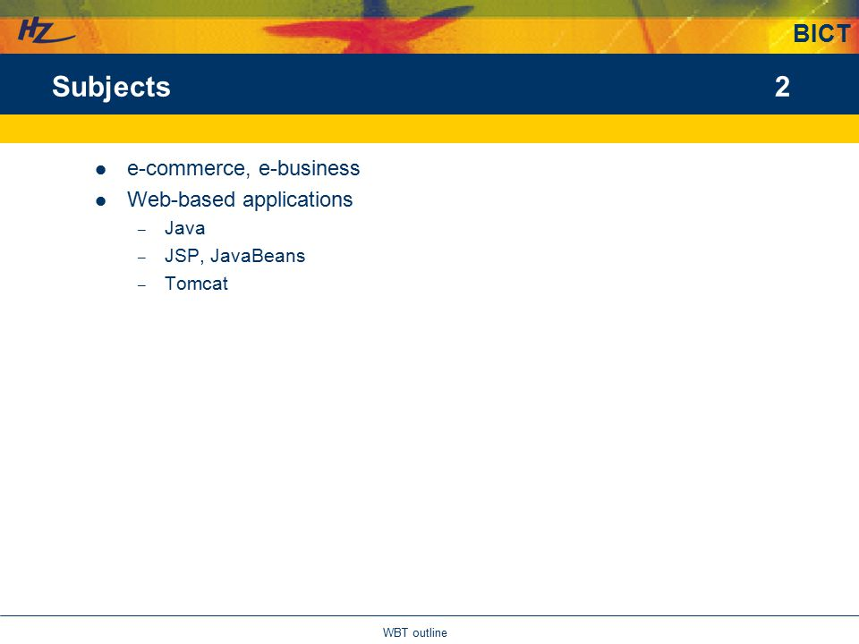BICT 2 WBT outline Subjects e-commerce, e-business Web-based applications – Java – JSP, JavaBeans – Tomcat