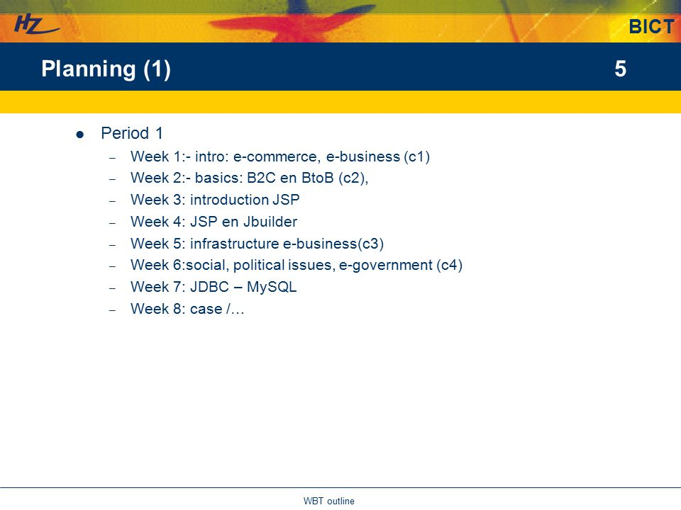 BICT 5 WBT outline Planning (1) Period 1 – Week 1:- intro: e-commerce, e-business (c1) – Week 2:- basics: B2C en BtoB (c2), – Week 3: introduction JSP – Week 4: JSP en Jbuilder – Week 5: infrastructure e-business(c3) – Week 6:social, political issues, e-government (c4) – Week 7: JDBC – MySQL – Week 8: case /…