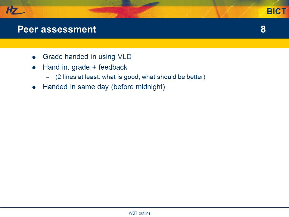 BICT 8 WBT outline Peer assessment Grade handed in using VLD Hand in: grade + feedback – (2 lines at least: what is good, what should be better) Handed in same day (before midnight)