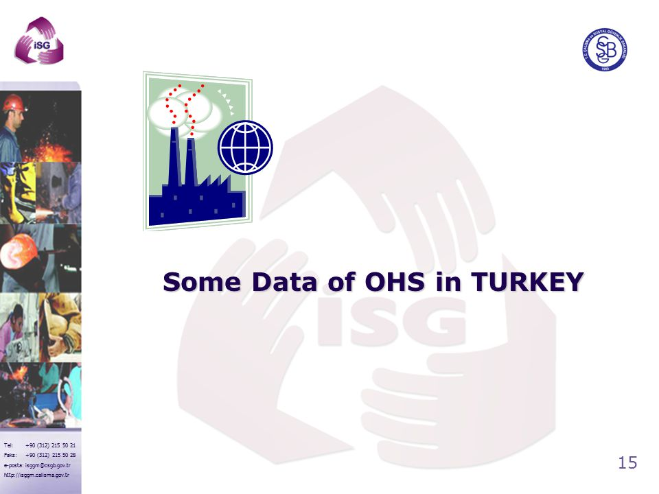 15 Tel: +90 (312) 215 50 21 Faks: +90 (312) 215 50 28 e-posta: isggm@csgb.gov.tr http://isggm.calisma.gov.tr Some Data of OHS in TURKEY